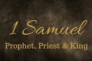1 Samuel: The Prophet, the Priest & the King